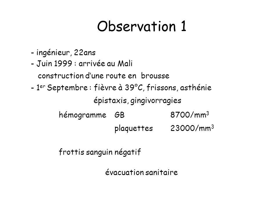 Observation 1 - ingénieur, 22ans - Juin 1999 : arrivée au Mali construction dune route en brousse - 1 er Septembre : fièvre à 39°C, frissons, asthénie épistaxis, gingivorragies hémogrammeGB8700/mm 3 plaquettes23000/mm 3 frottis sanguin négatif évacuation sanitaire