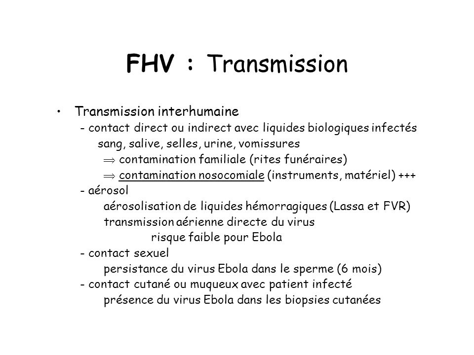 FHV : Transmission Transmission interhumaine - contact direct ou indirect avec liquides biologiques infectés sang, salive, selles, urine, vomissures c