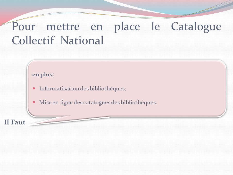 Pour mettre en place le Catalogue Collectif National Il Faut en plus: Informatisation des bibliothèques; Mise en ligne des catalogues des bibliothèques.