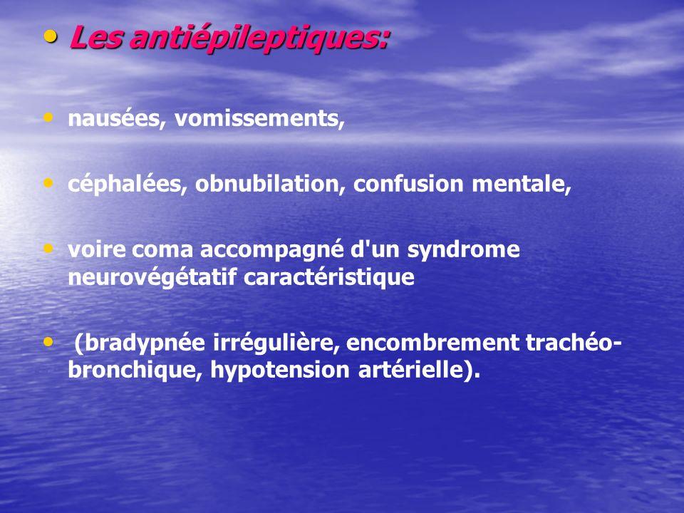 Les antiépileptiques: Les antiépileptiques: nausées, vomissements, céphalées, obnubilation, confusion mentale, voire coma accompagné d un syndrome neurovégétatif caractéristique (bradypnée irrégulière, encombrement trachéo- bronchique, hypotension artérielle).