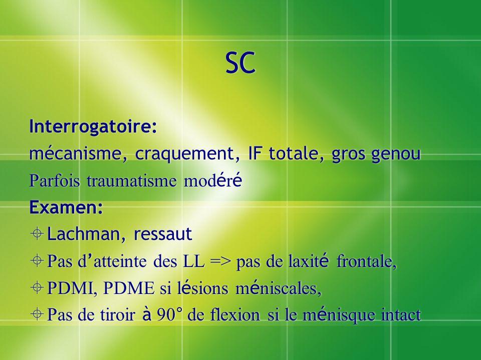 SC Interrogatoire: mécanisme, craquement, IF totale, gros genou Parfois traumatisme mod é r é Examen: Lachman, ressaut Pas d atteinte des LL => pas de