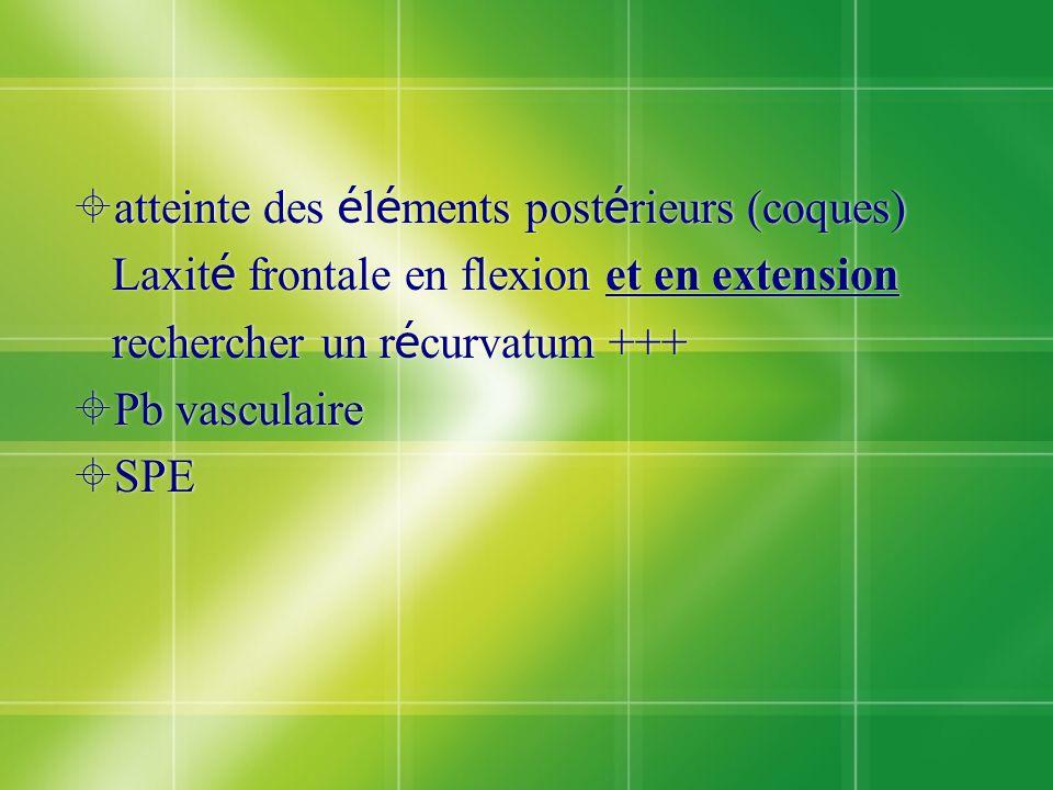 atteinte des é l é ments post é rieurs (coques) Laxit é frontale en flexion et en extension rechercher un r é curvatum +++ Pb vasculaire SPE atteinte