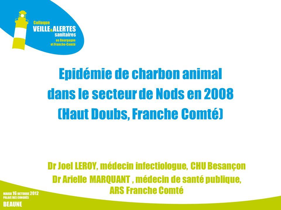 Epidémie de charbon animal dans le secteur de Nods en 2008 (Haut Doubs, Franche Comté) Dr Joel LEROY, médecin infectiologue, CHU Besançon Dr Arielle M