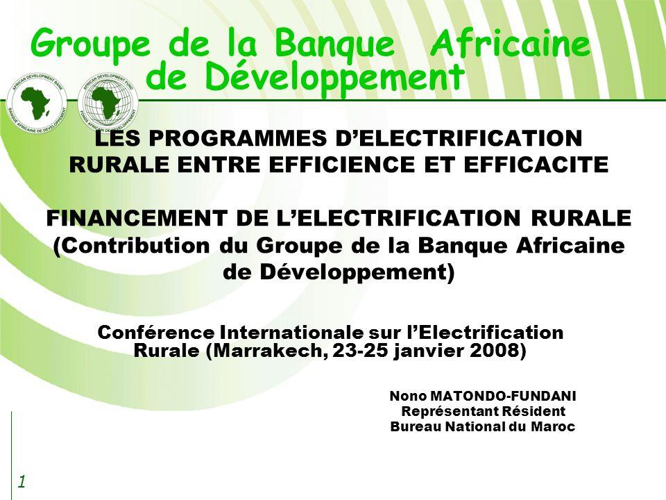 1 Conférence Internationale sur lElectrification Rurale (Marrakech, 23-25 janvier 2008) Nono MATONDO-FUNDANI Représentant Résident Bureau National du Maroc LES PROGRAMMES DELECTRIFICATION RURALE ENTRE EFFICIENCE ET EFFICACITE FINANCEMENT DE LELECTRIFICATION RURALE (Contribution du Groupe de la Banque Africaine de Développement) Groupe de la Banque Africaine de Développement