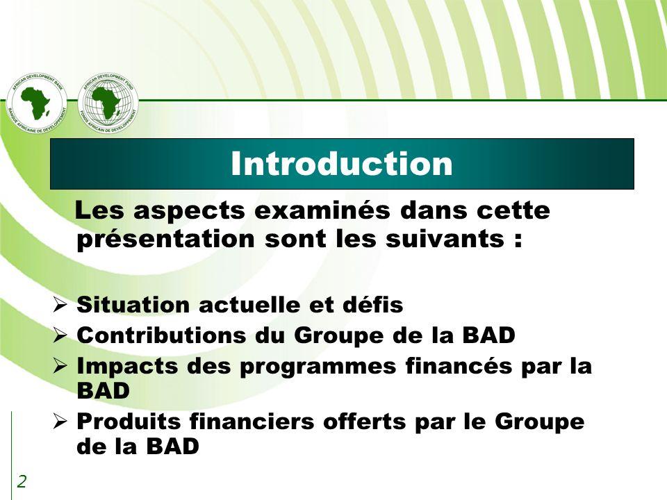 2 Introduction Les aspects examinés dans cette présentation sont les suivants : Situation actuelle et défis Contributions du Groupe de la BAD Impacts des programmes financés par la BAD Produits financiers offerts par le Groupe de la BAD