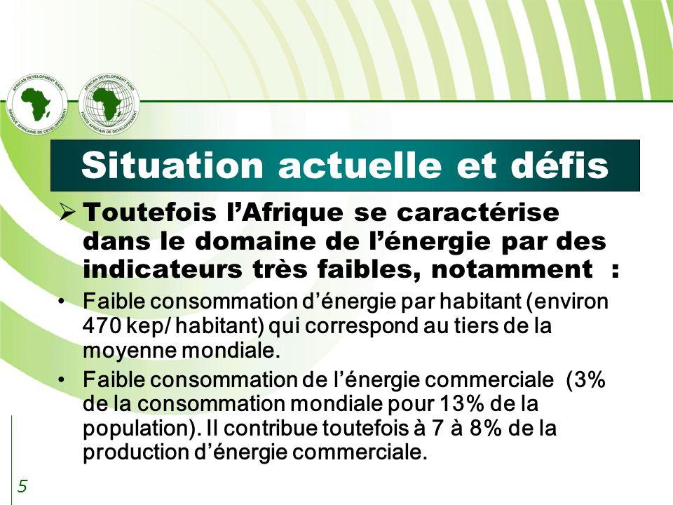 5 Situation actuelle et défis Toutefois lAfrique se caractérise dans le domaine de lénergie par des indicateurs très faibles, notamment : Faible consommation dénergie par habitant (environ 470 kep/ habitant) qui correspond au tiers de la moyenne mondiale.