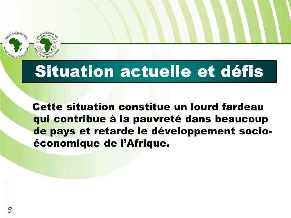 8 Situation actuelle et défis Cette situation constitue un lourd fardeau qui contribue à la pauvreté dans beaucoup de pays et retarde le développement socio- économique de lAfrique.