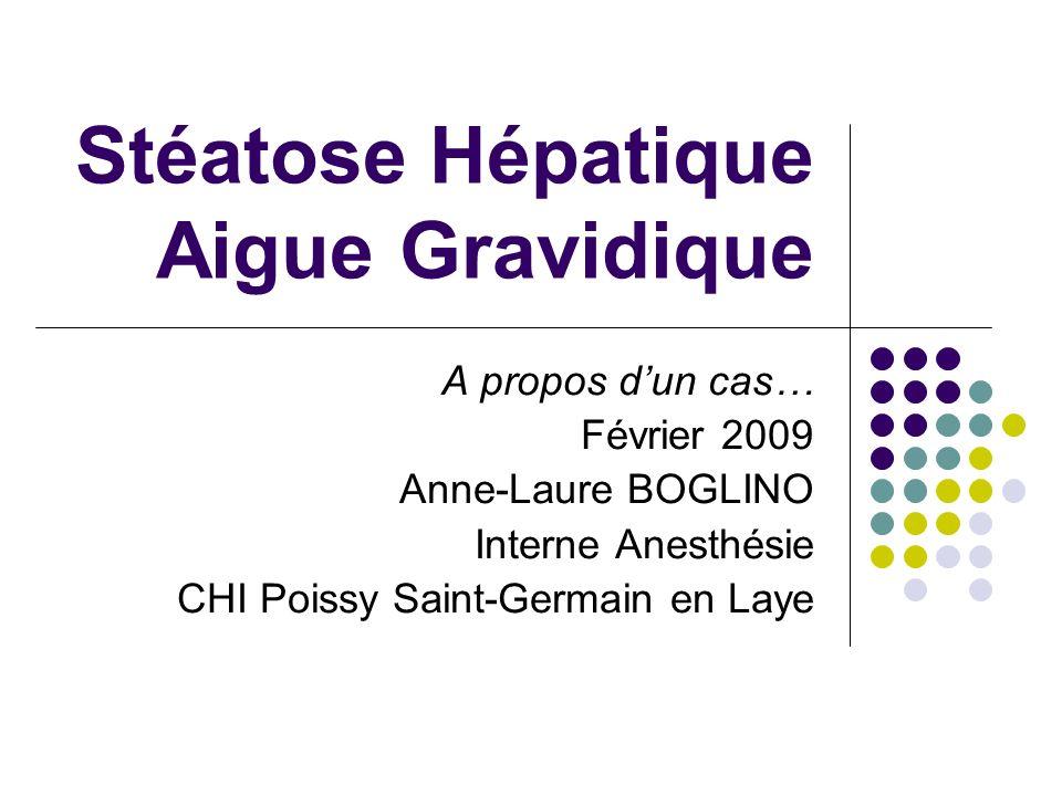 Stéatose Hépatique Aigue Gravidique A propos dun cas… Février 2009 Anne-Laure BOGLINO Interne Anesthésie CHI Poissy Saint-Germain en Laye