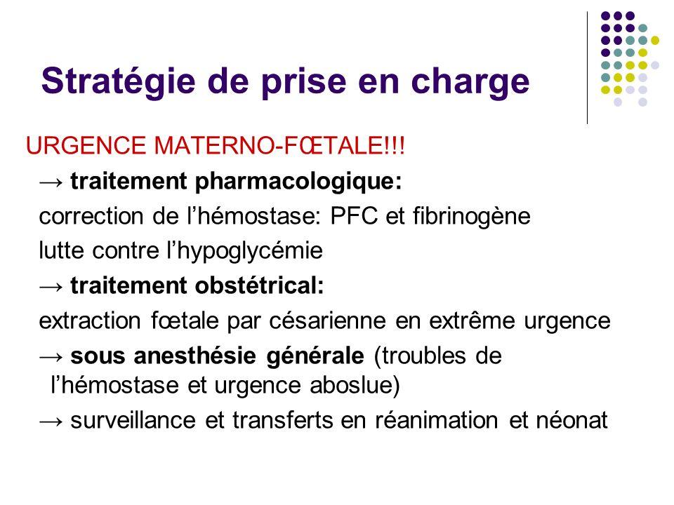 Stratégie de prise en charge URGENCE MATERNO-FŒTALE!!! traitement pharmacologique: correction de lhémostase: PFC et fibrinogène lutte contre lhypoglyc