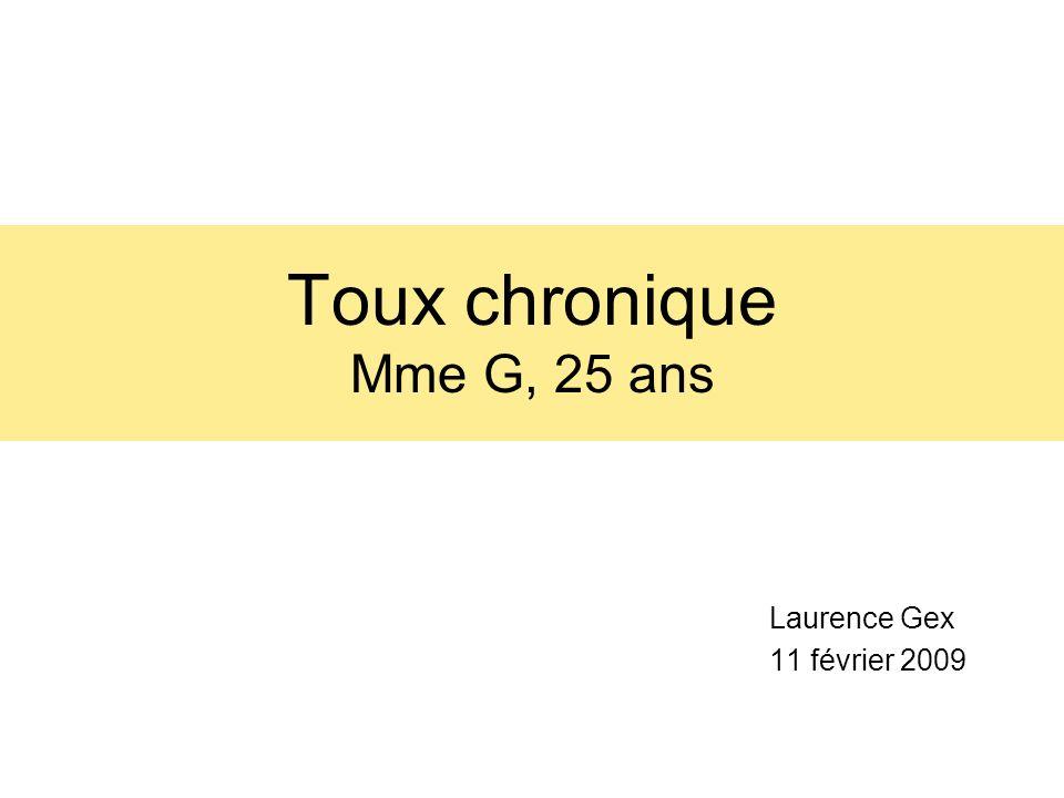 Toux chronique Mme G, 25 ans Laurence Gex 11 février 2009