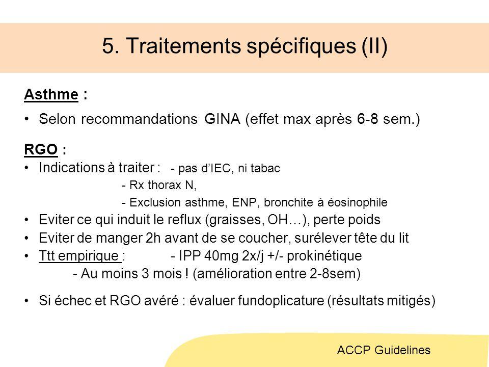 5. Traitements spécifiques (II) Asthme : Selon recommandations GINA (effet max après 6-8 sem.) RGO : Indications à traiter : - pas dIEC, ni tabac - Rx