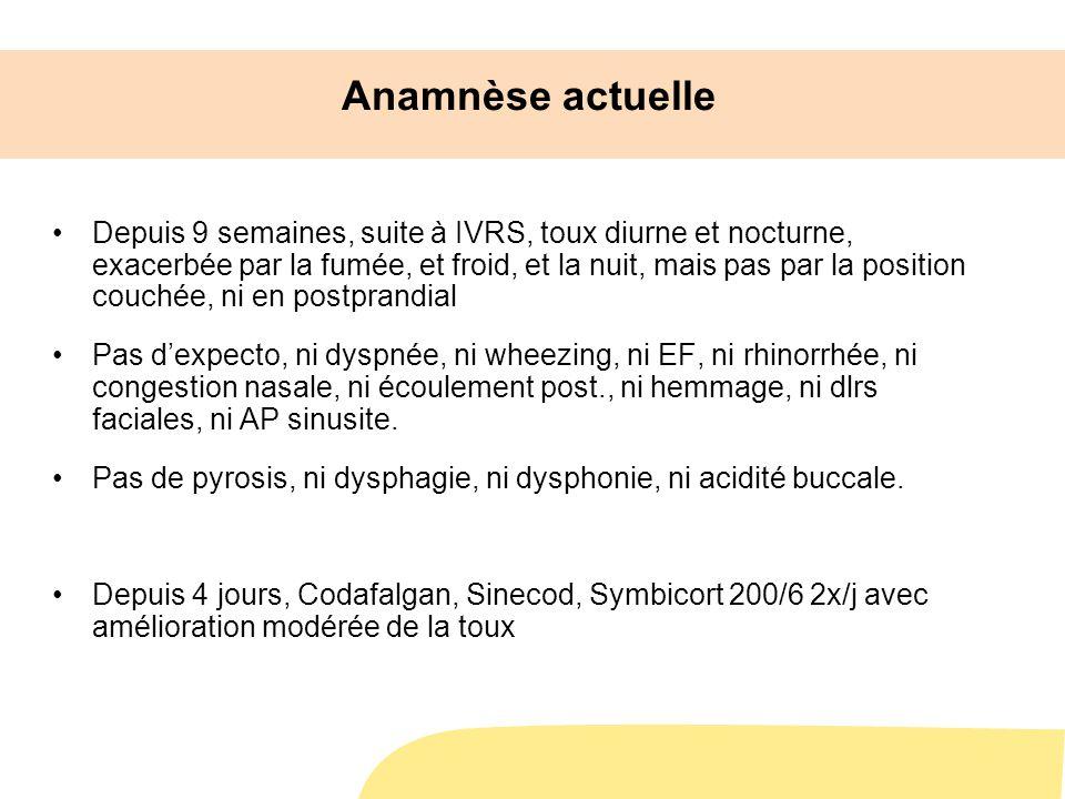 Anamnèse actuelle Depuis 9 semaines, suite à IVRS, toux diurne et nocturne, exacerbée par la fumée, et froid, et la nuit, mais pas par la position couchée, ni en postprandial Pas dexpecto, ni dyspnée, ni wheezing, ni EF, ni rhinorrhée, ni congestion nasale, ni écoulement post., ni hemmage, ni dlrs faciales, ni AP sinusite.