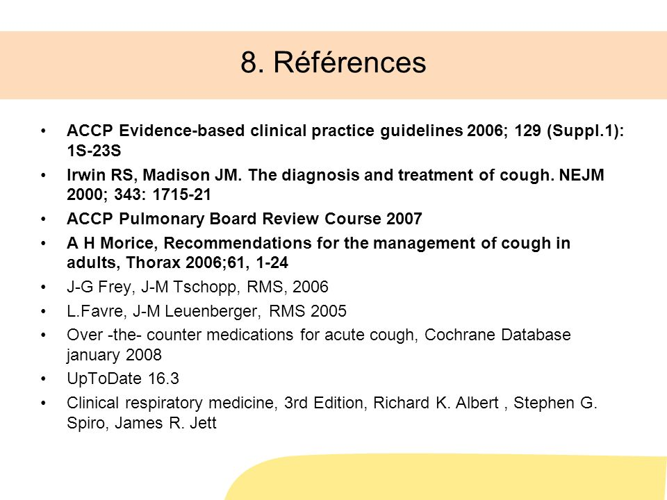 8. Références ACCP Evidence-based clinical practice guidelines 2006; 129 (Suppl.1): 1S-23S Irwin RS, Madison JM. The diagnosis and treatment of cough.
