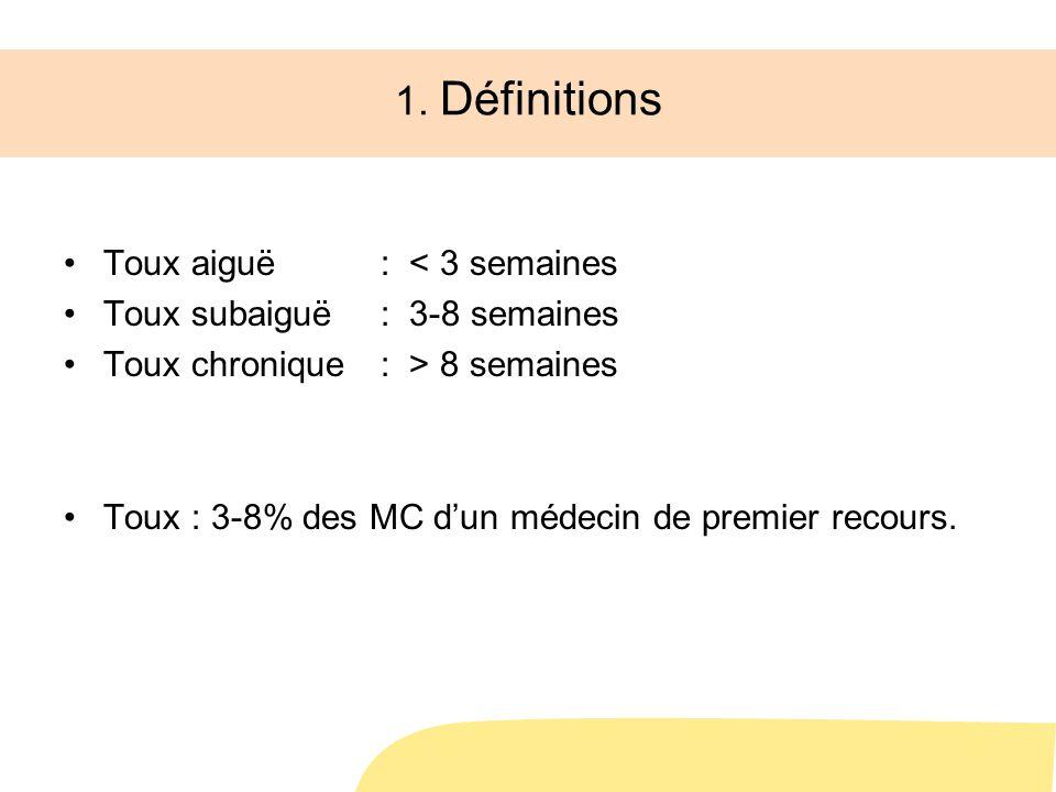 1. Définitions Toux aiguë : < 3 semaines Toux subaiguë: 3-8 semaines Toux chronique: > 8 semaines Toux : 3-8% des MC dun médecin de premier recours.