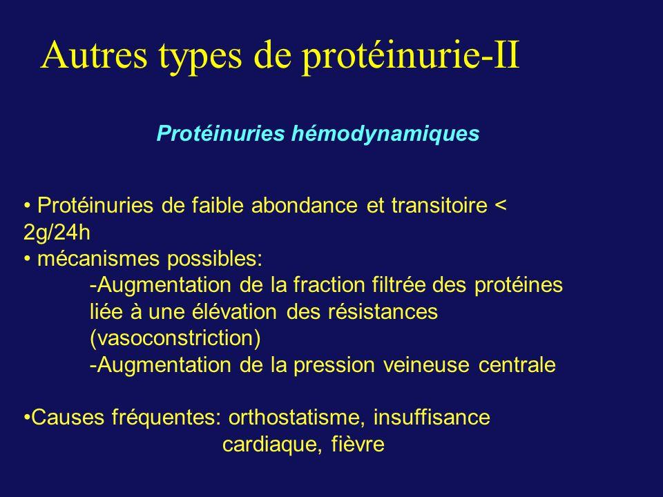 Autres types de protéinurie-II Protéinuries hémodynamiques Protéinuries de faible abondance et transitoire < 2g/24h mécanismes possibles: -Augmentation de la fraction filtrée des protéines liée à une élévation des résistances (vasoconstriction) -Augmentation de la pression veineuse centrale Causes fréquentes: orthostatisme, insuffisance cardiaque, fièvre