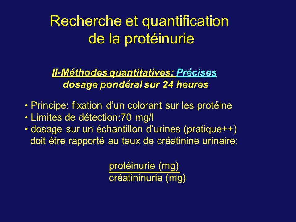 II-Méthodes quantitatives: Précises dosage pondéral sur 24 heures Recherche et quantification de la protéinurie Principe: fixation dun colorant sur les protéine Limites de détection:70 mg/l dosage sur un échantillon durines (pratique++) doit être rapporté au taux de créatinine urinaire: protéinurie (mg) créatininurie (mg)