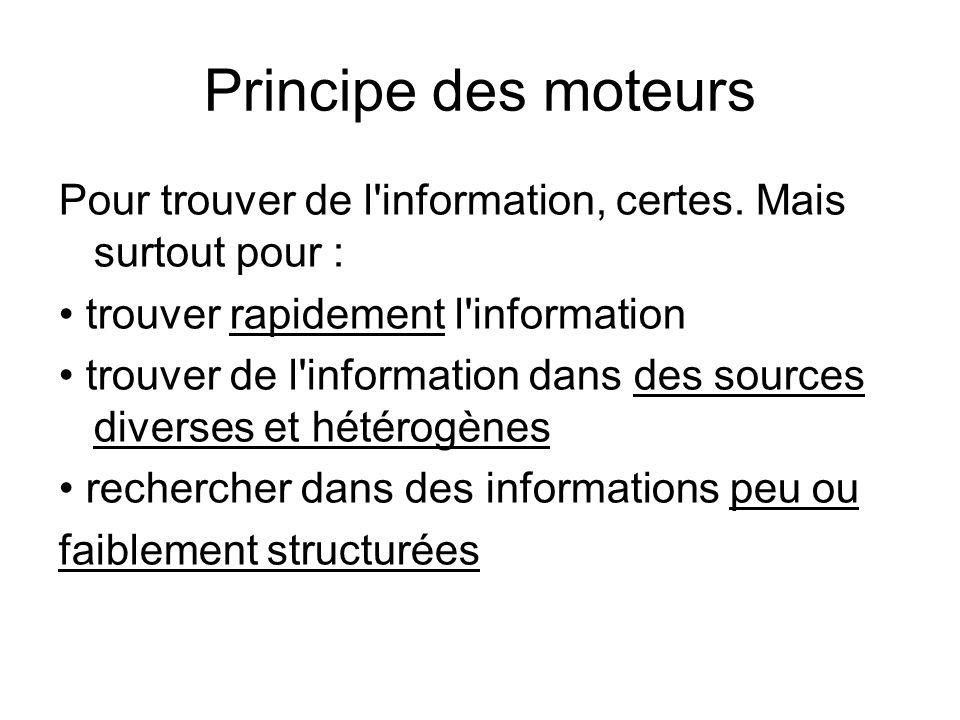 Principe des moteurs Pour trouver de l'information, certes. Mais surtout pour : trouver rapidement l'information trouver de l'information dans des sou
