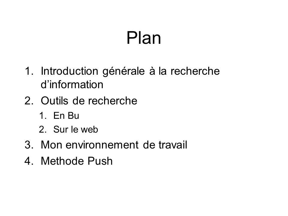 Plan 1.Introduction générale à la recherche dinformation 2.Outils de recherche 1.En Bu 2.Sur le web 3.Mon environnement de travail 4.Methode Push