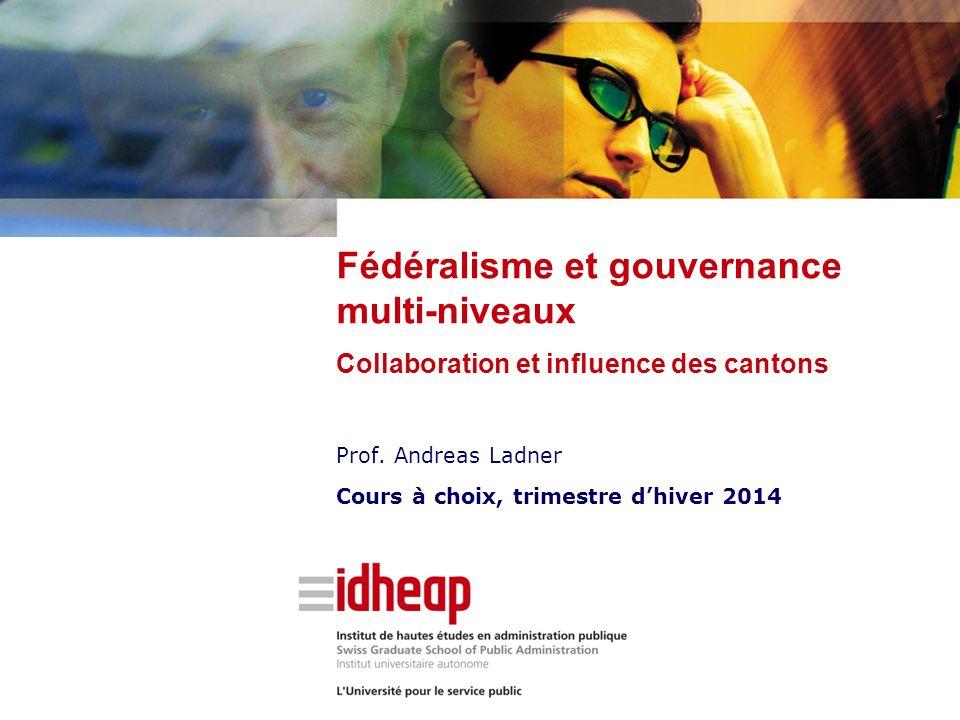 Prof. Andreas Ladner Cours à choix, trimestre dhiver 2014 Fédéralisme et gouvernance multi-niveaux Collaboration et influence des cantons