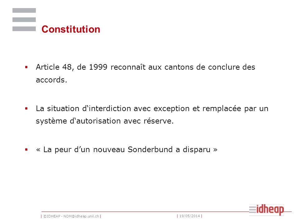 | ©IDHEAP - NOM@idheap.unil.ch | | 19/05/2014 | Constitution Article 48, de 1999 reconnaît aux cantons de conclure des accords. La situation dinterdic
