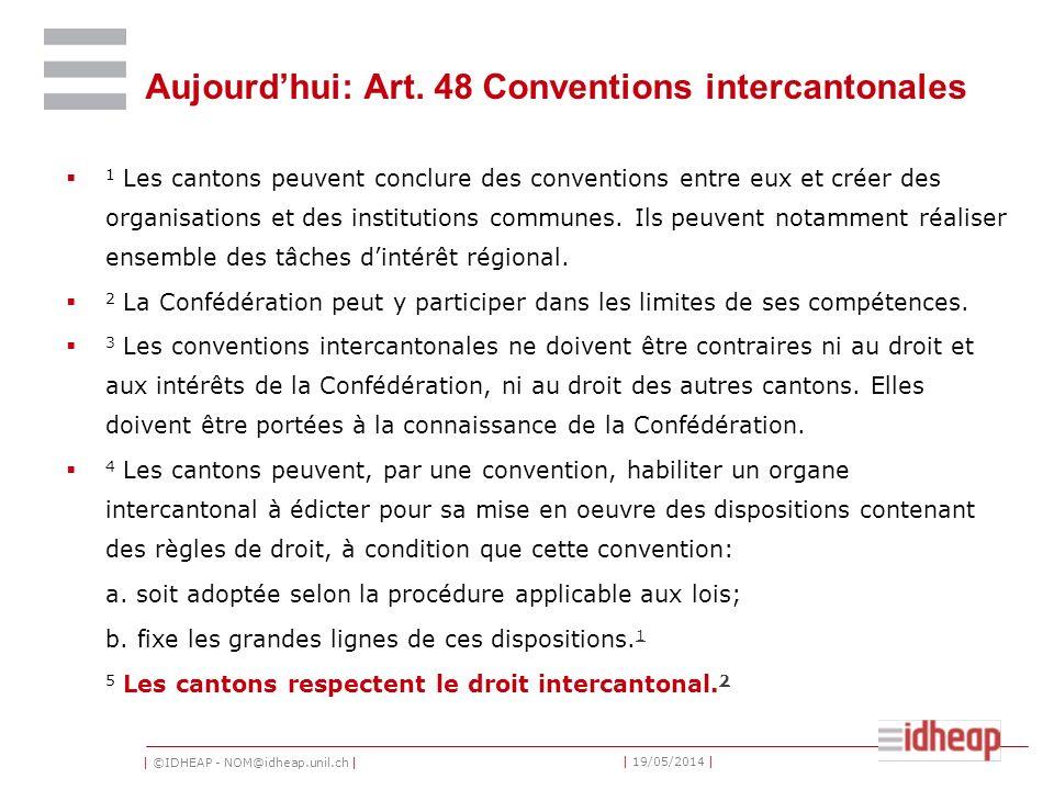 | ©IDHEAP - NOM@idheap.unil.ch | | 19/05/2014 | Aujourdhui: Art. 48 Conventions intercantonales 1 Les cantons peuvent conclure des conventions entre e