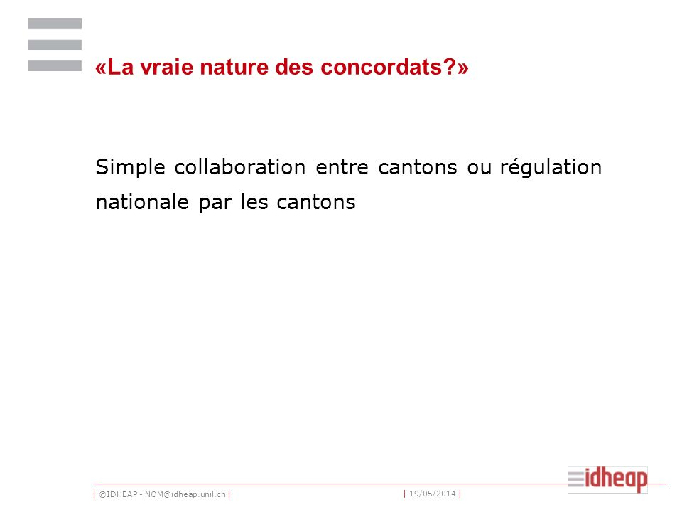 | ©IDHEAP - NOM@idheap.unil.ch | | 19/05/2014 | «La vraie nature des concordats?» Simple collaboration entre cantons ou régulation nationale par les cantons