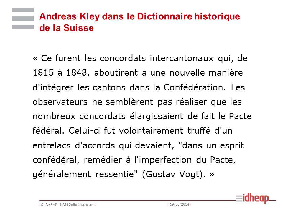 | ©IDHEAP - NOM@idheap.unil.ch | | 19/05/2014 | Andreas Kley dans le Dictionnaire historique de la Suisse « Ce furent les concordats intercantonaux qui, de 1815 à 1848, aboutirent à une nouvelle manière d intégrer les cantons dans la Confédération.
