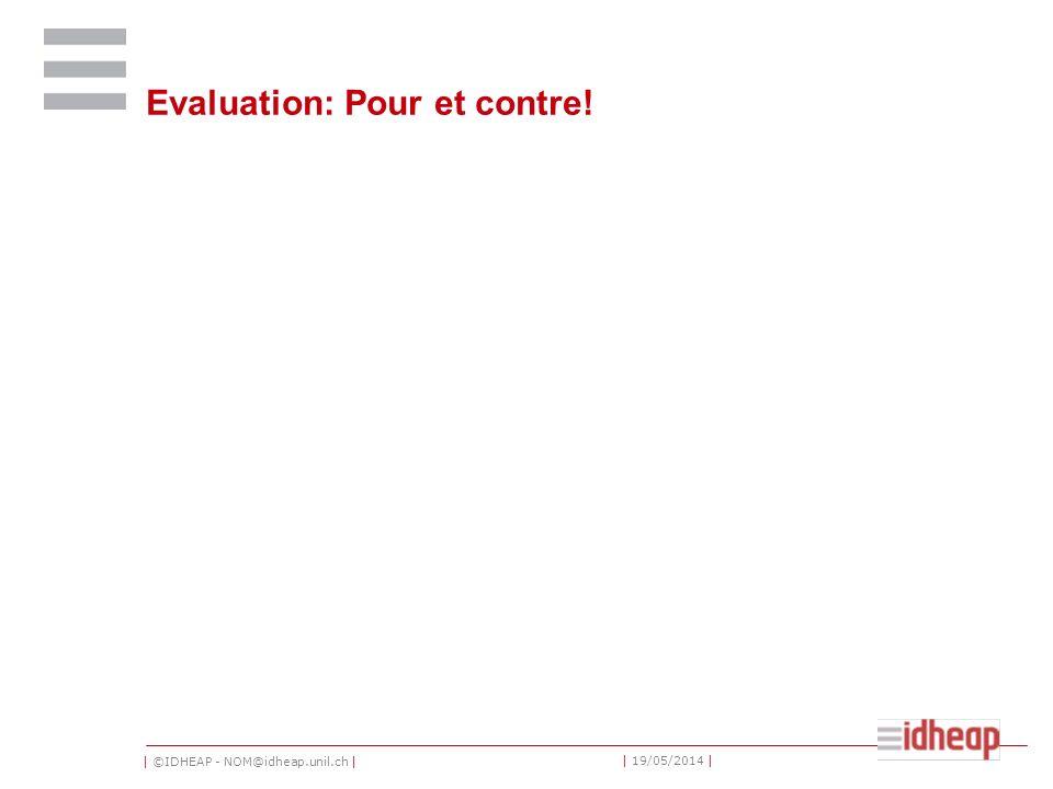| ©IDHEAP - NOM@idheap.unil.ch | | 19/05/2014 | Evaluation: Pour et contre!