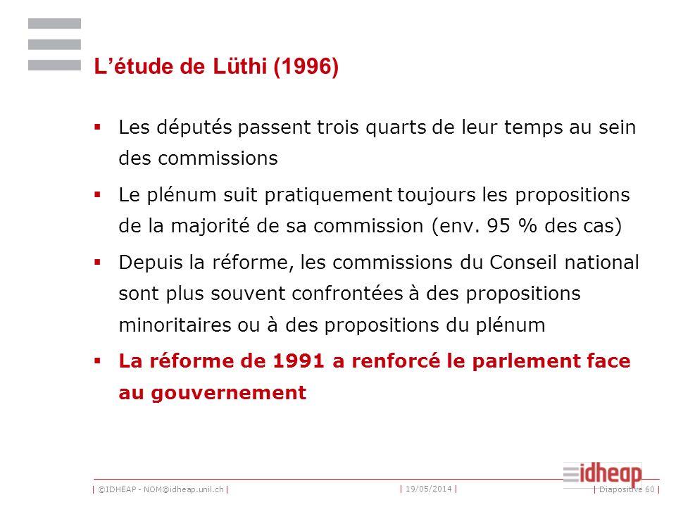 | ©IDHEAP - NOM@idheap.unil.ch | | 19/05/2014 | Létude de Lüthi (1996) Les députés passent trois quarts de leur temps au sein des commissions Le plénum suit pratiquement toujours les propositions de la majorité de sa commission (env.