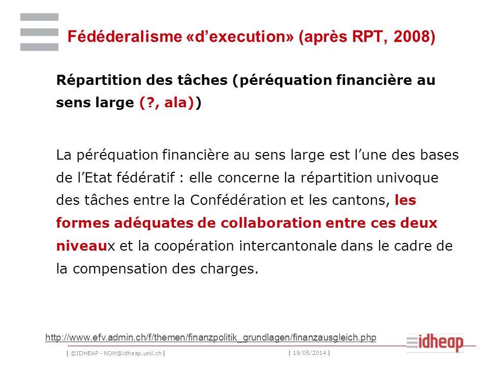 | ©IDHEAP - NOM@idheap.unil.ch | | 19/05/2014 | Fédéderalisme «dexecution» (après RPT, 2008) Répartition des tâches (péréquation financière au sens la