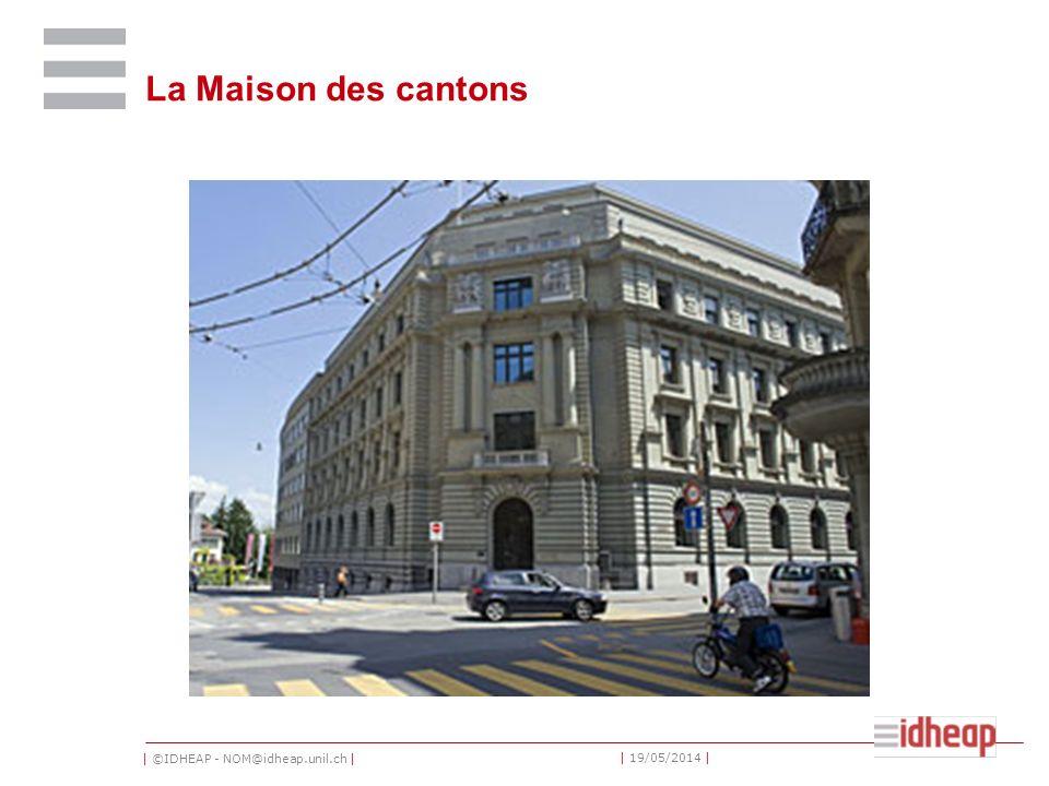 | ©IDHEAP - NOM@idheap.unil.ch | | 19/05/2014 | La Maison des cantons