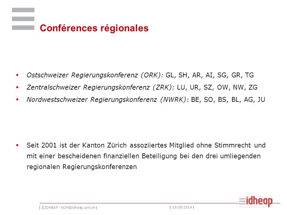 | ©IDHEAP - NOM@idheap.unil.ch | | 19/05/2014 | Conférences régionales Ostschweizer Regierungskonferenz (ORK): GL, SH, AR, AI, SG, GR, TG Zentralschweizer Regierungskonferenz (ZRK): LU, UR, SZ, OW, NW, ZG Nordwestschweizer Regierungskonferenz (NWRK): BE, SO, BS, BL, AG, JU Seit 2001 ist der Kanton Zürich assoziiertes Mitglied ohne Stimmrecht und mit einer bescheidenen finanziellen Beteiligung bei den drei umliegenden regionalen Regierungskonferenzen