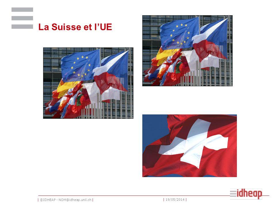 | ©IDHEAP - NOM@idheap.unil.ch | | 19/05/2014 | La Suisse et lUE