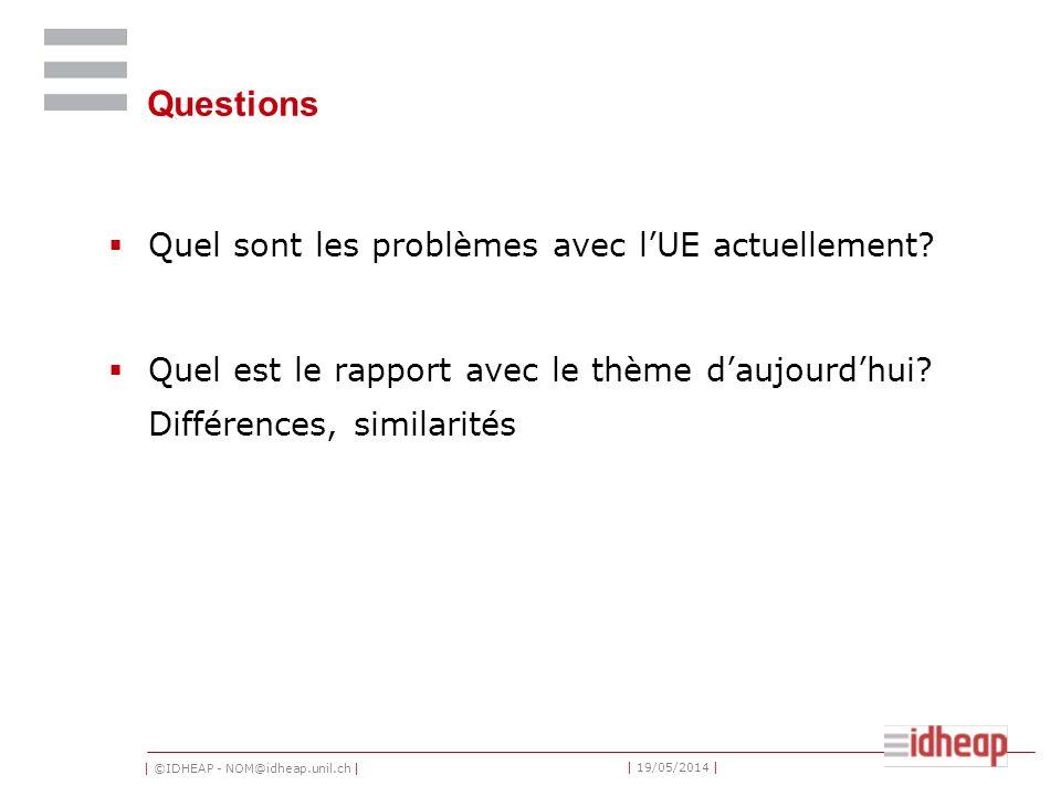 | ©IDHEAP - NOM@idheap.unil.ch | | 19/05/2014 | Questions Quel sont les problèmes avec lUE actuellement? Quel est le rapport avec le thème daujourdhui
