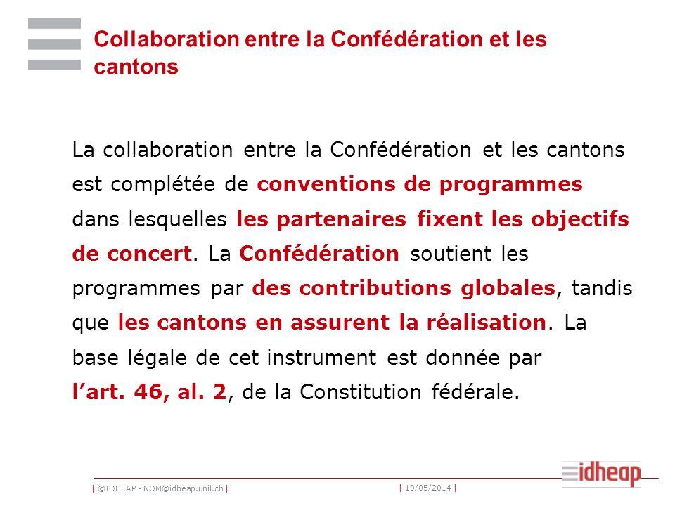 | ©IDHEAP - NOM@idheap.unil.ch | | 19/05/2014 | Collaboration entre la Confédération et les cantons La collaboration entre la Confédération et les cantons est complétée de conventions de programmes dans lesquelles les partenaires fixent les objectifs de concert.