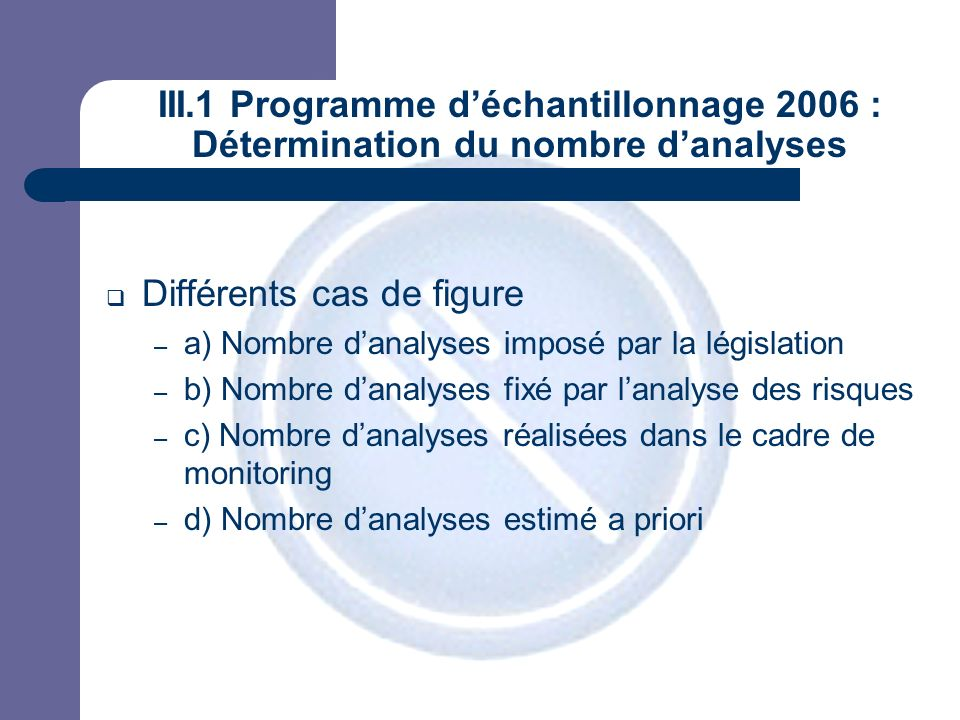 JPM III.1 Programme déchantillonnage 2006 a) Analyses fixées par la législation Nombre ou fréquence danalyses établi par la législation communautaire – Objectif : détection Zoonoses ESB (Feed) Résidus de médicaments (abattoirs et ateliers de découpe) …