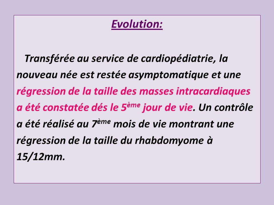 Evolution: Transférée au service de cardiopédiatrie, la nouveau née est restée asymptomatique et une régression de la taille des masses intracardiaque