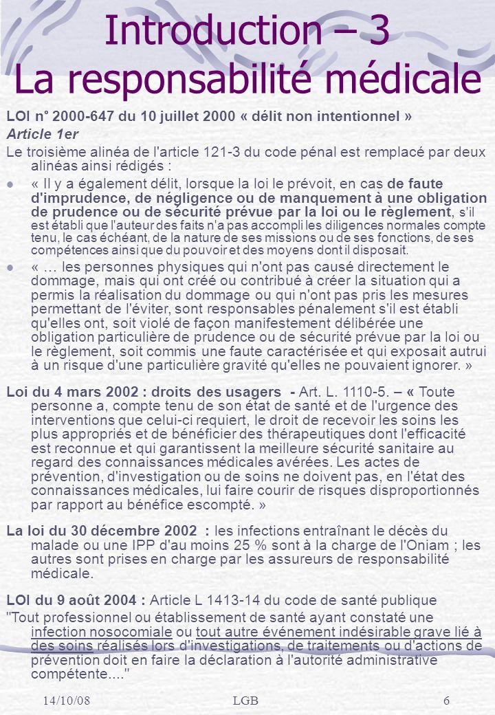 14/10/08LGB6 Introduction – 3 La responsabilité médicale LOI n° 2000-647 du 10 juillet 2000 « délit non intentionnel » Article 1er Le troisième alinéa de l article 121-3 du code pénal est remplacé par deux alinéas ainsi rédigés : « Il y a également délit, lorsque la loi le prévoit, en cas de faute d imprudence, de négligence ou de manquement à une obligation de prudence ou de sécurité prévue par la loi ou le règlement, s il est établi que l auteur des faits n a pas accompli les diligences normales compte tenu, le cas échéant, de la nature de ses missions ou de ses fonctions, de ses compétences ainsi que du pouvoir et des moyens dont il disposait.