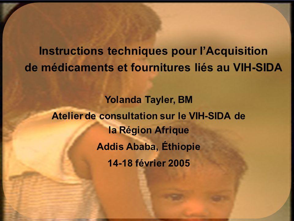 Yolanda Tayler, BM Atelier de consultation sur le VIH-SIDA de la Région Afrique Addis Ababa, Éthiopie 14-18 février 2005 Instructions techniques pour lAcquisition de médicaments et fournitures liés au VIH-SIDA