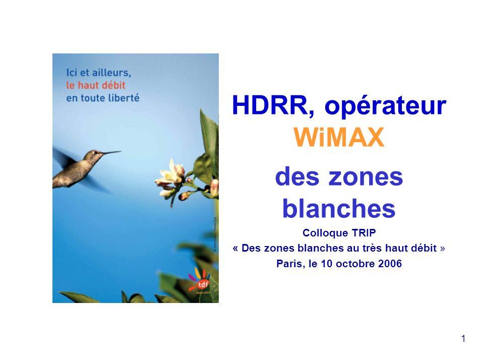 1 HDRR, opérateur WiMAX des zones blanches Colloque TRIP « Des zones blanches au très haut débit » Paris, le 10 octobre 2006