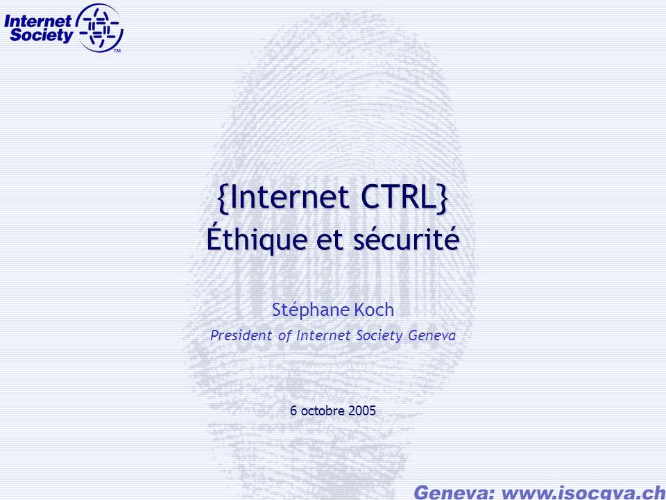 {Internet CTRL} Éthique et sécurité Stéphane Koch President of Internet Society Geneva 6 octobre 2005