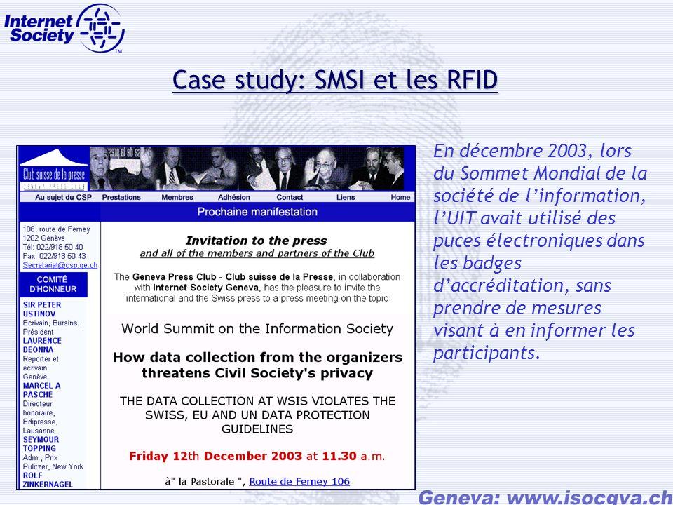 Case study: SMSI et les RFID Case study: SMSI et les RFID En décembre 2003, lors du Sommet Mondial de la société de linformation, lUIT avait utilisé des puces électroniques dans les badges daccréditation, sans prendre de mesures visant à en informer les participants.
