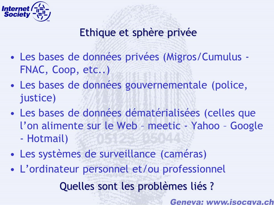 Ethique et sphère privée Les bases de données privées (Migros/Cumulus - FNAC, Coop, etc..) Les bases de données gouvernementale (police, justice) Les bases de données dématérialisées (celles que lon alimente sur le Web – meetic - Yahoo – Google - Hotmail) Les systèmes de surveillance (caméras) Lordinateur personnel et/ou professionnel Quelles sont les problèmes liés ?
