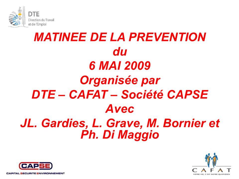 MATINEE DE LA PREVENTION du 6 MAI 2009 Organisée par DTE – CAFAT – Société CAPSE Avec JL.