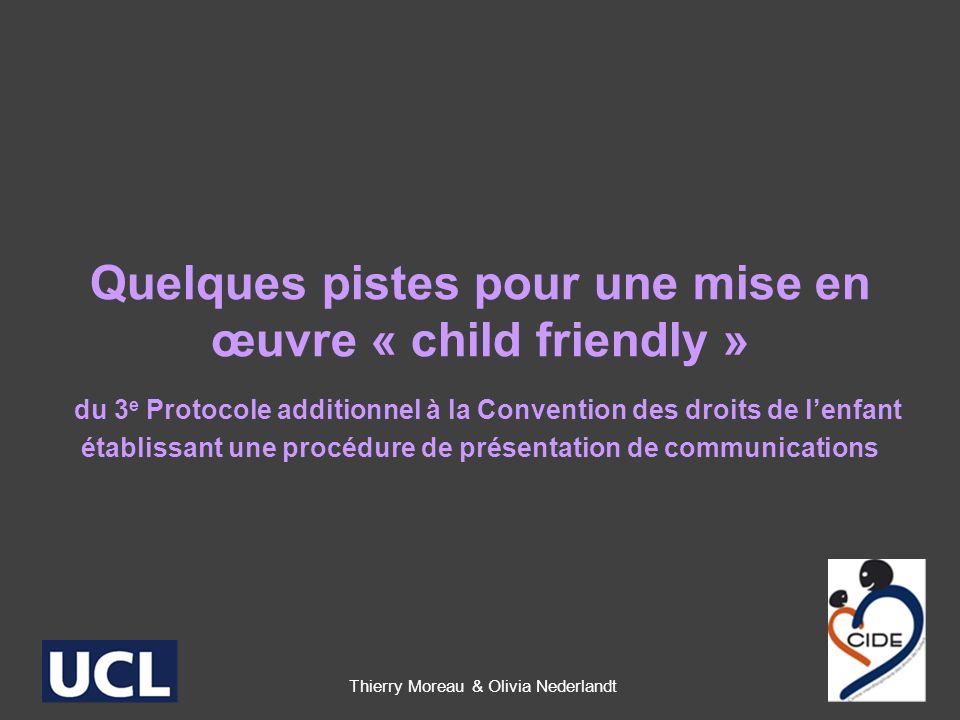 Quelques pistes pour une mise en œuvre « child friendly » du 3 e Protocole additionnel à la Convention des droits de lenfant établissant une procédure de présentation de communications Thierry Moreau & Olivia Nederlandt 1