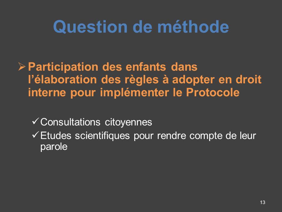 Question de méthode Participation des enfants dans lélaboration des règles à adopter en droit interne pour implémenter le Protocole Consultations citoyennes Etudes scientifiques pour rendre compte de leur parole 13