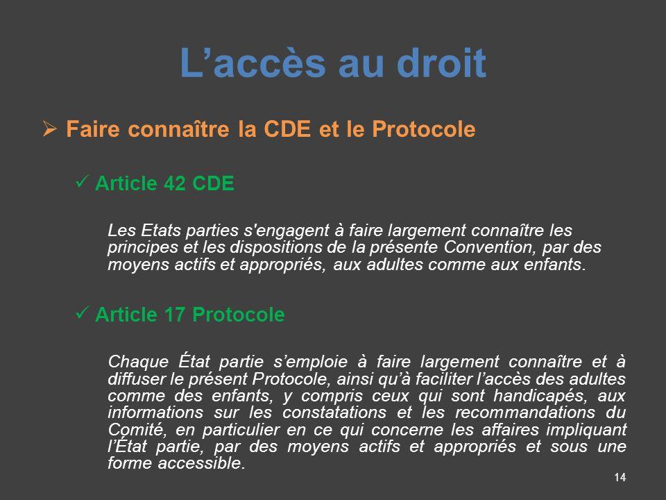 Laccès au droit Faire connaître la CDE et le Protocole Article 42 CDE Les Etats parties s engagent à faire largement connaître les principes et les dispositions de la présente Convention, par des moyens actifs et appropriés, aux adultes comme aux enfants.