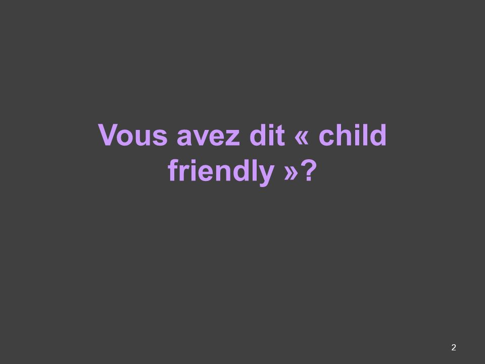 Vous avez dit « child friendly »? 2