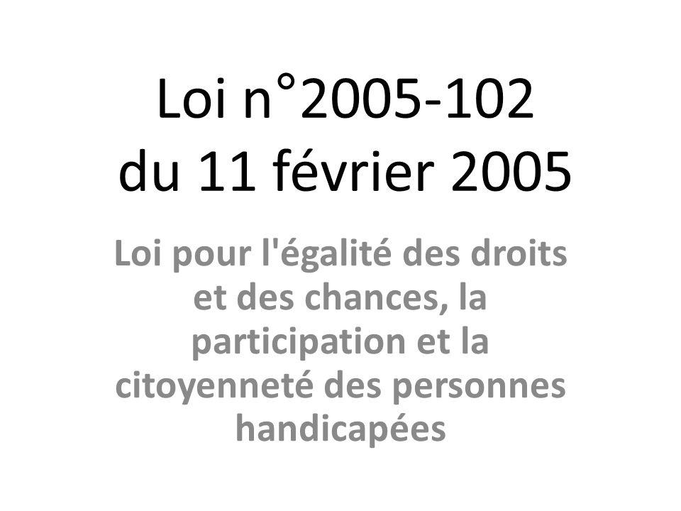 Loi n°2005-102 du 11 février 2005 Loi pour l'égalité des droits et des chances, la participation et la citoyenneté des personnes handicapées