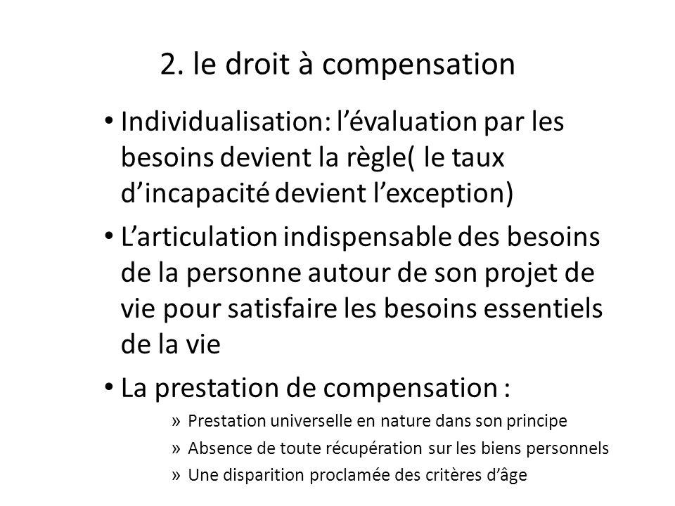 2. le droit à compensation Individualisation: lévaluation par les besoins devient la règle( le taux dincapacité devient lexception) Larticulation indi
